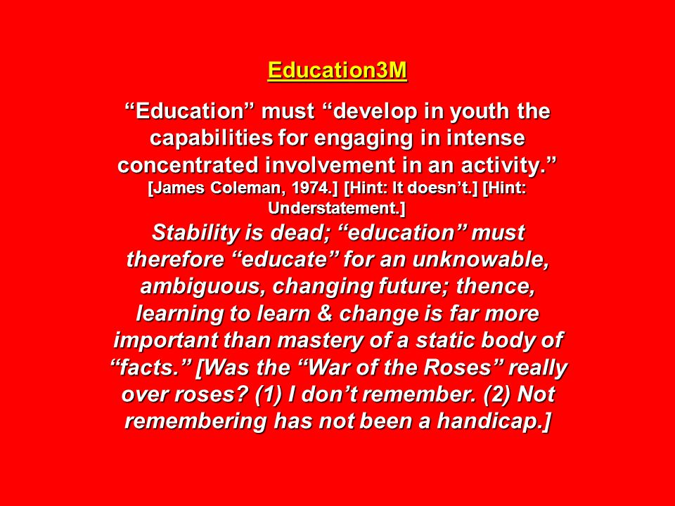 Education3M Education must develop in youth the capabilities for engaging in intense concentrated involvement in an activity. [James Coleman, 1974.] [Hint: It doesn't.] [Hint: Understatement.] Stability is dead; education must therefore educate for an unknowable, ambiguous, changing future; thence, learning to learn & change is far more important than mastery of a static body of facts. [Was the War of the Roses really over roses.